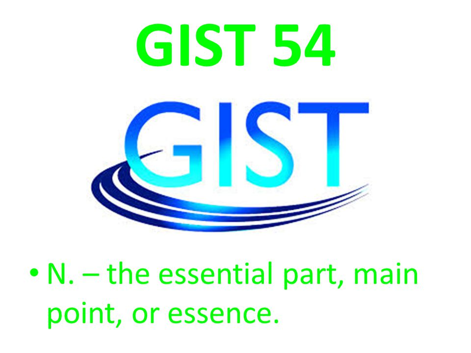 GIST 54 N. – the essential part, main point, or essence.