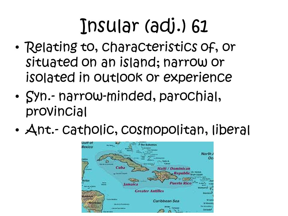 Insular (adj.) 61 Relating to, characteristics of, or situated on an island; narrow or isolated in outlook or experience.