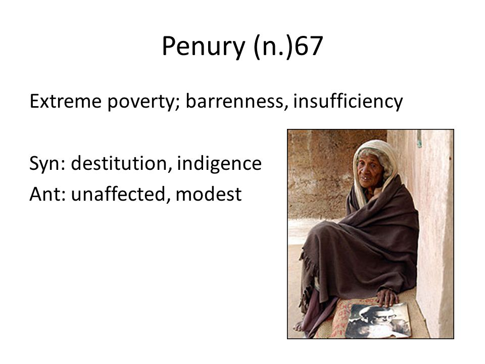 Penury (n.)67 Extreme poverty; barrenness, insufficiency Syn: destitution, indigence Ant: unaffected, modest