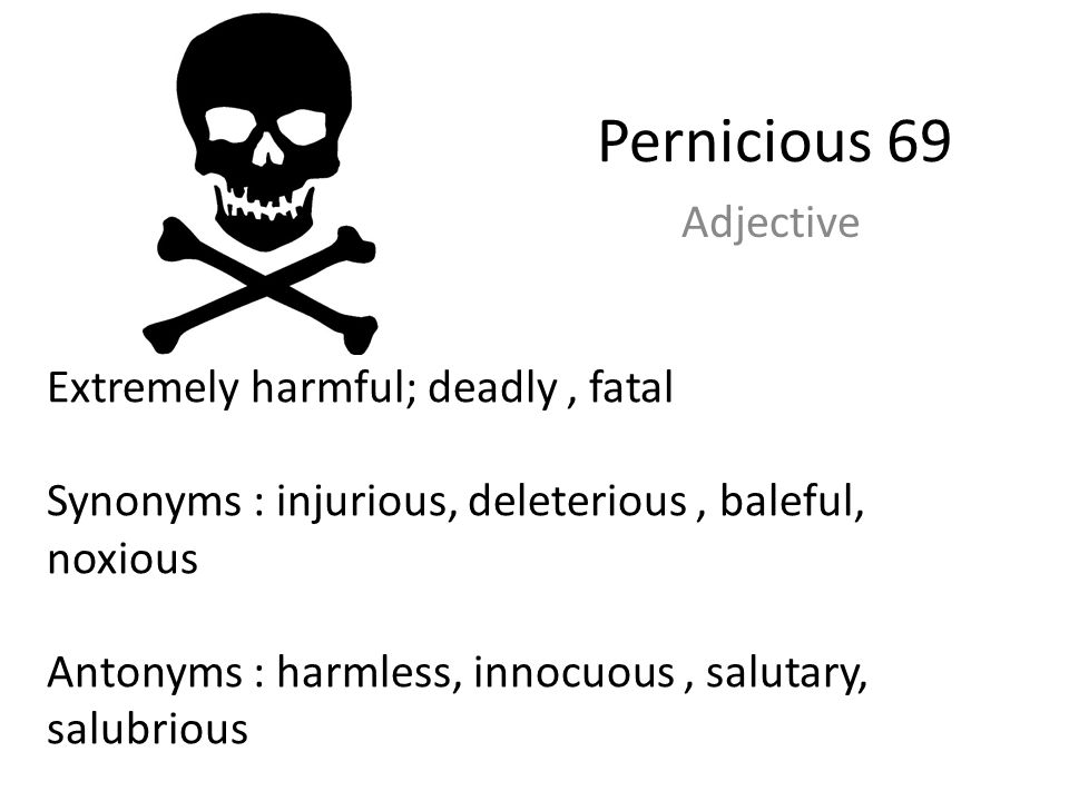 Pernicious 69 Adjective Extremely harmful; deadly , fatal