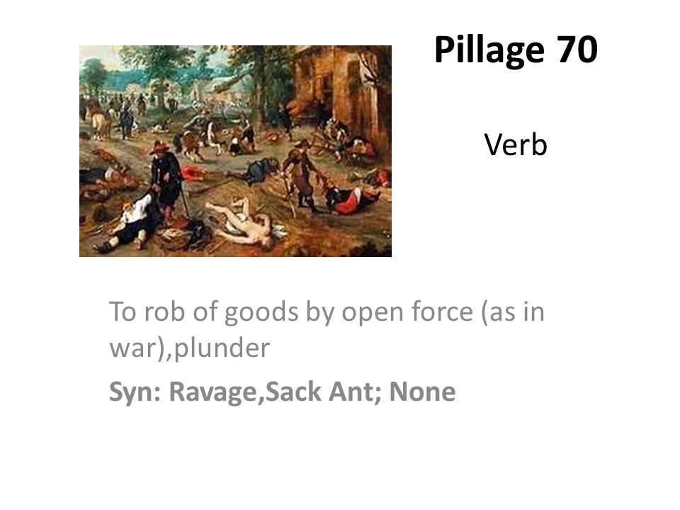 Pillage 70 Verb To rob of goods by open force (as in war),plunder