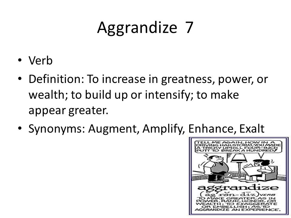 Aggrandize 7 Verb. Definition: To increase in greatness, power, or wealth; to build up or intensify; to make appear greater.