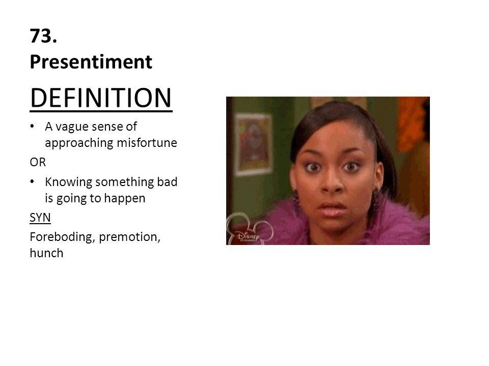 DEFINITION 73. Presentiment A vague sense of approaching misfortune OR
