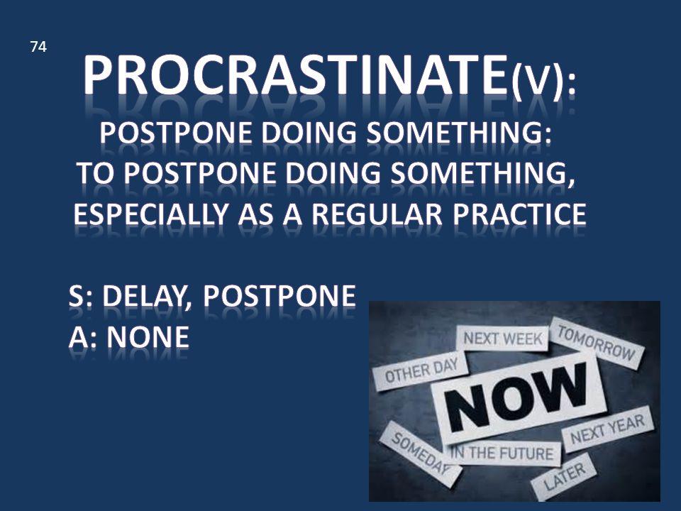 Procrastinate(v): postpone doing something: