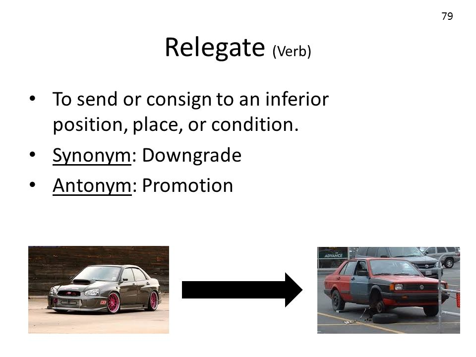 Relegate (Verb) 79. To send or consign to an inferior position, place, or condition. Synonym: Downgrade.