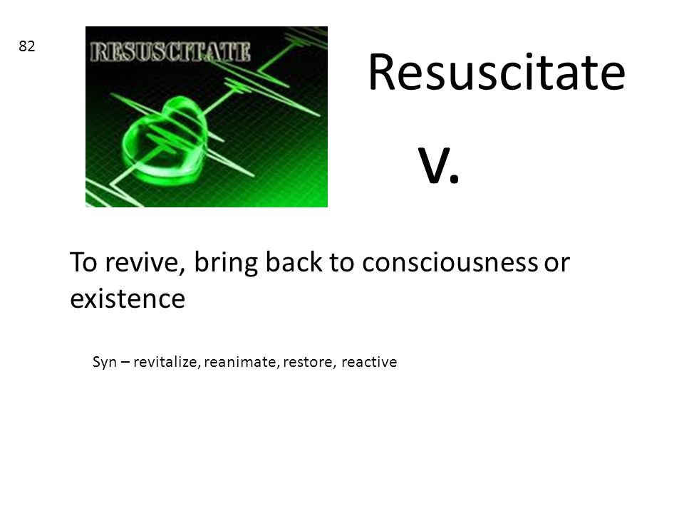 v. Resuscitate To revive, bring back to consciousness or existence 82