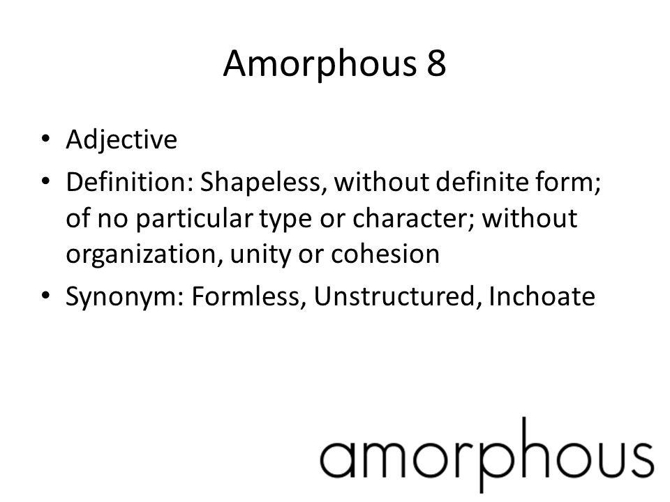 Amorphous 8 Adjective. Definition: Shapeless, without definite form; of no particular type or character; without organization, unity or cohesion.