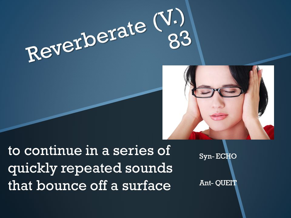 Reverberate (V.) 83 to continue in a series of quickly repeated sounds that bounce off a surface. Syn- ECHO.