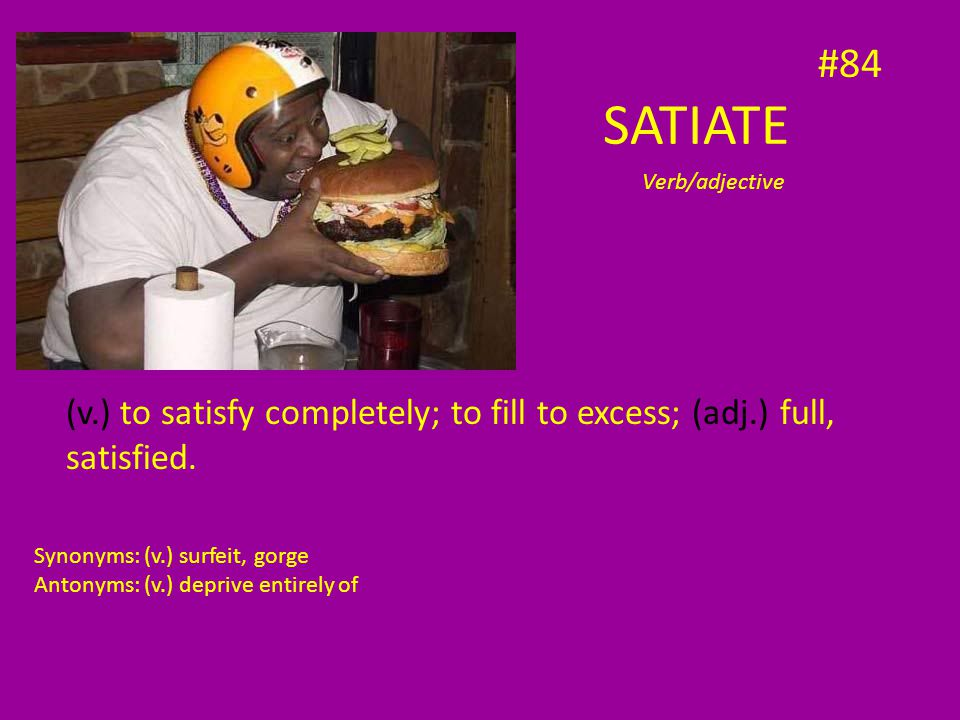 (v.) to satisfy completely; to fill to excess; (adj.) full, satisfied.