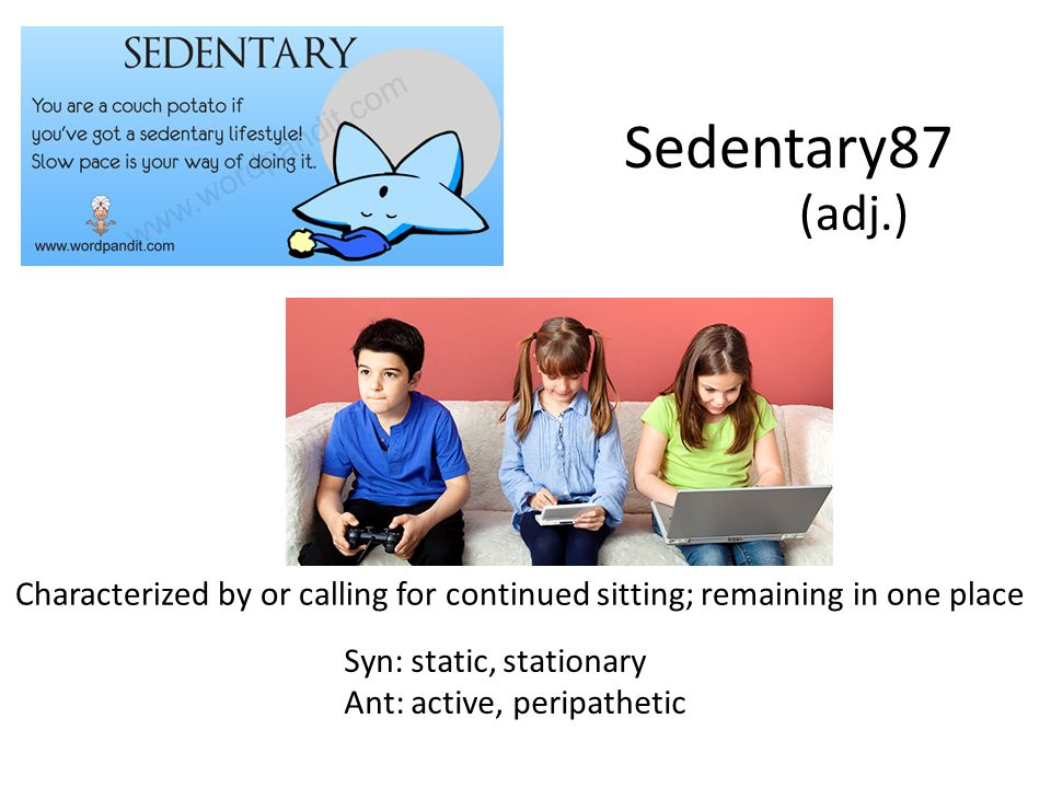 Sedentary87 (adj.) Characterized by or calling for continued sitting; remaining in one place. Syn: static, stationary.