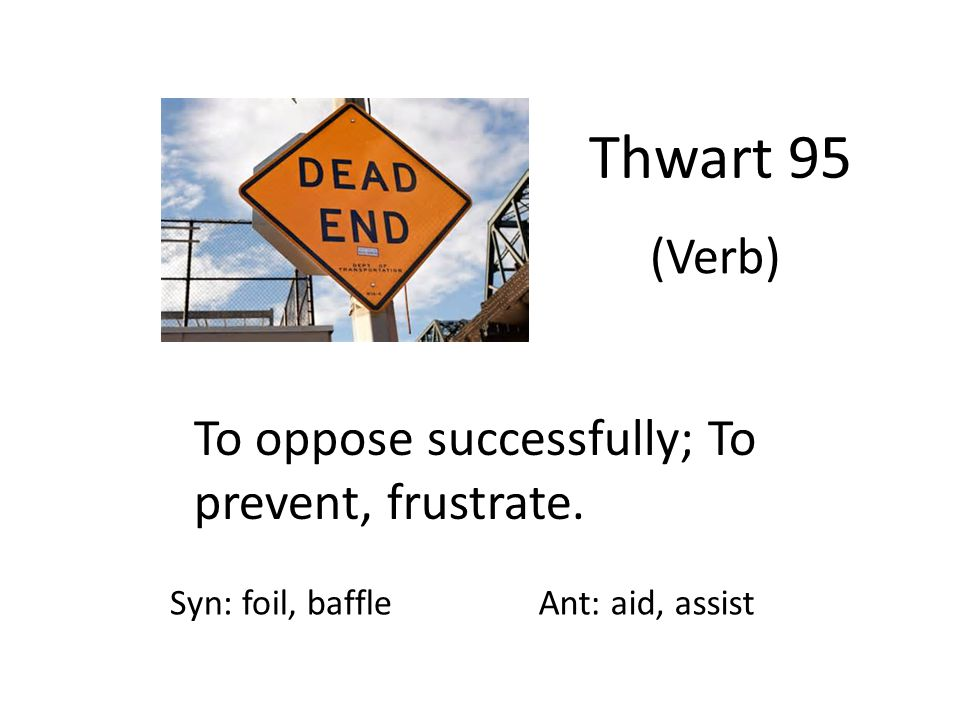 Thwart 95 (Verb) To oppose successfully; To prevent, frustrate.