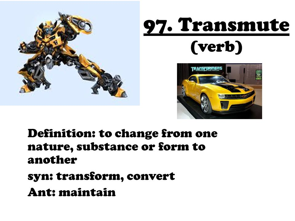 97. Transmute (verb) Definition: to change from one nature, substance or form to another. syn: transform, convert.