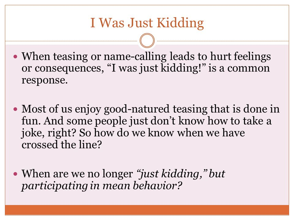 I Was Just Kidding When teasing or name-calling leads to hurt feelings or consequences, I was just kidding! is a common response.