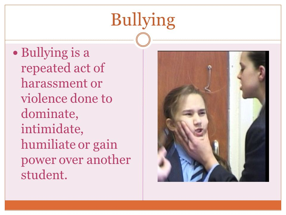 Bullying Bullying is a repeated act of harassment or violence done to dominate, intimidate, humiliate or gain power over another student.