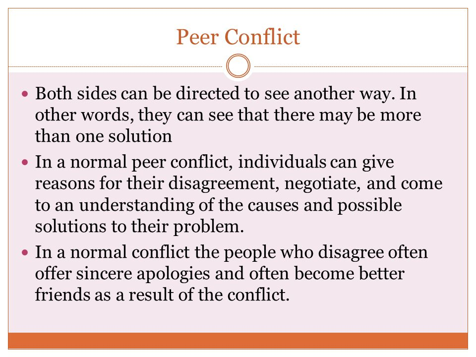 Peer Conflict Both sides can be directed to see another way. In other words, they can see that there may be more than one solution.