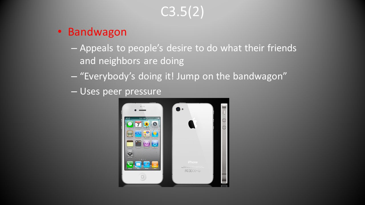 C3.5(2) Bandwagon. Appeals to people's desire to do what their friends and neighbors are doing. Everybody's doing it! Jump on the bandwagon