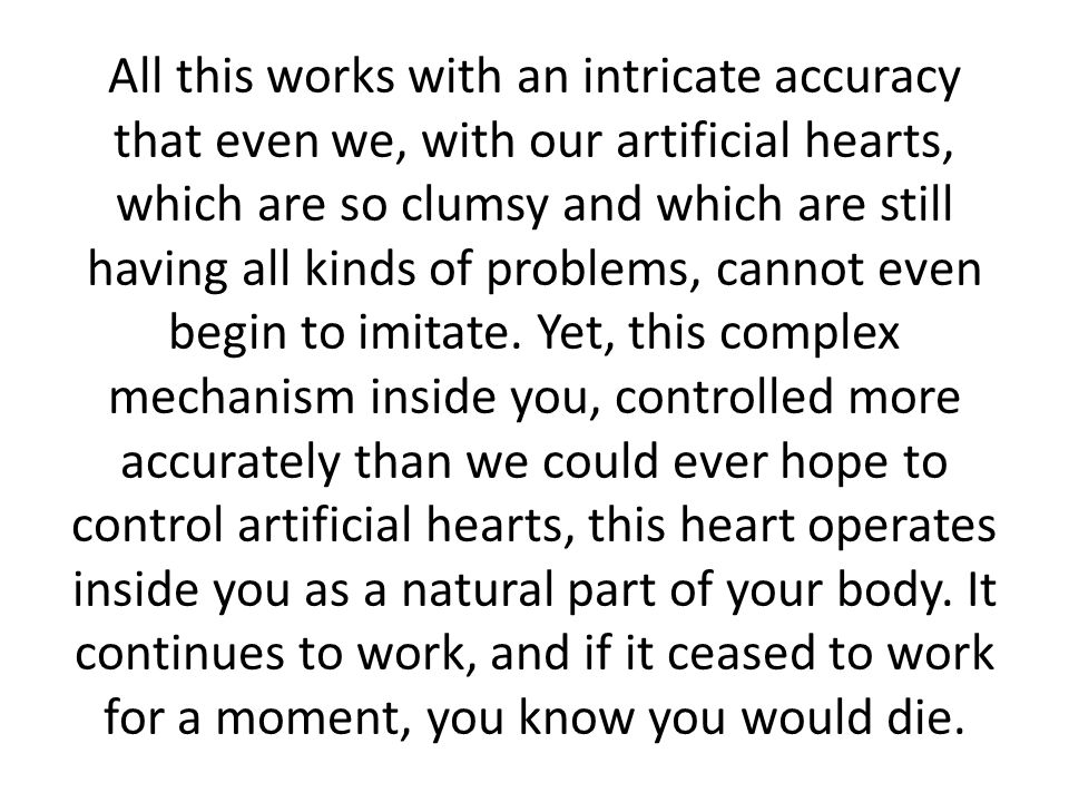 All this works with an intricate accuracy that even we, with our artificial hearts, which are so clumsy and which are still having all kinds of problems, cannot even begin to imitate.