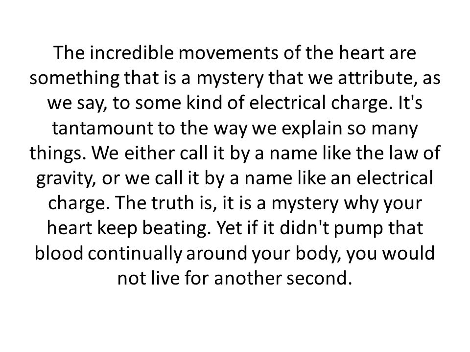 The incredible movements of the heart are something that is a mystery that we attribute, as we say, to some kind of electrical charge.