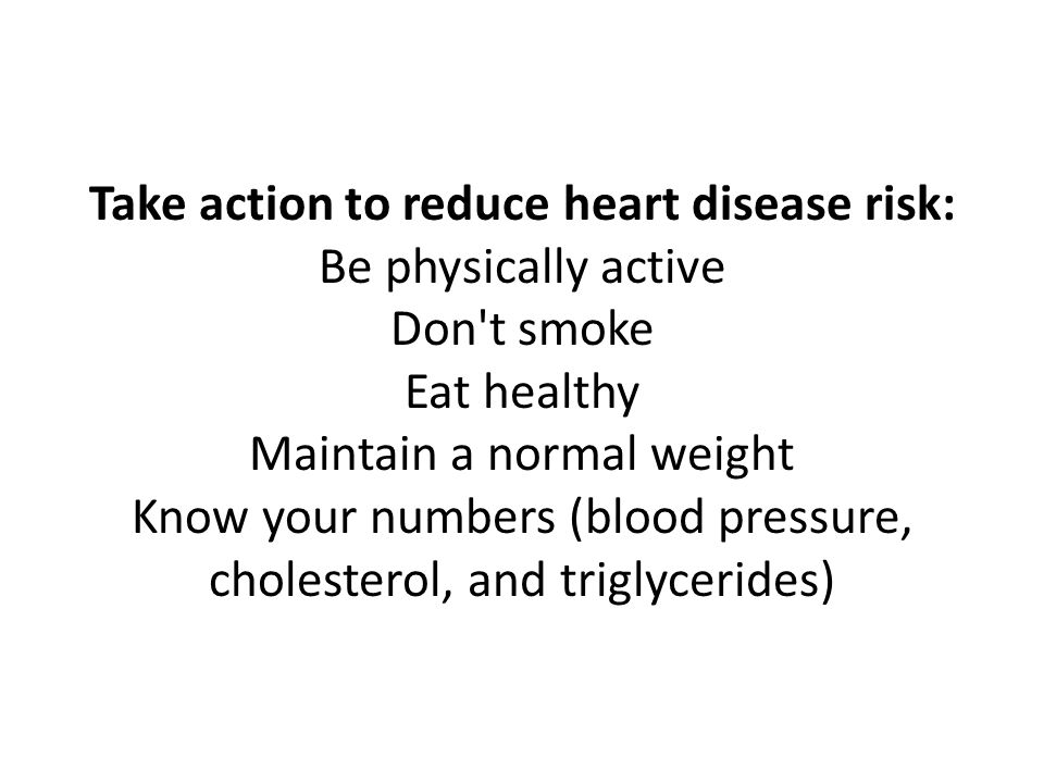 Take action to reduce heart disease risk: Be physically active Don t smoke Eat healthy Maintain a normal weight Know your numbers (blood pressure, cholesterol, and triglycerides)