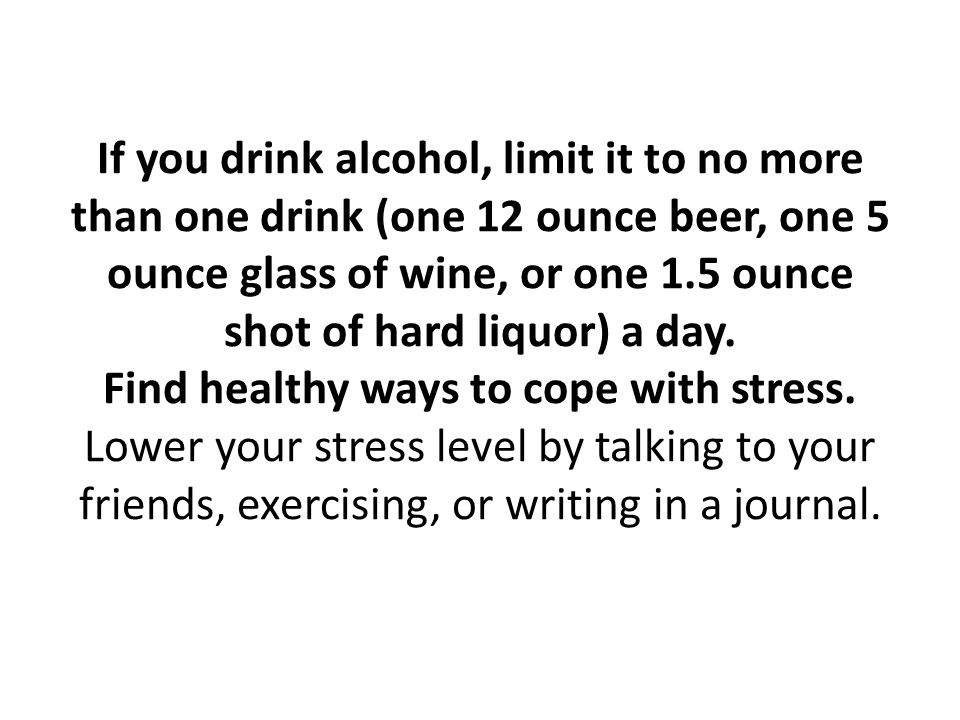 If you drink alcohol, limit it to no more than one drink (one 12 ounce beer, one 5 ounce glass of wine, or one 1.5 ounce shot of hard liquor) a day.