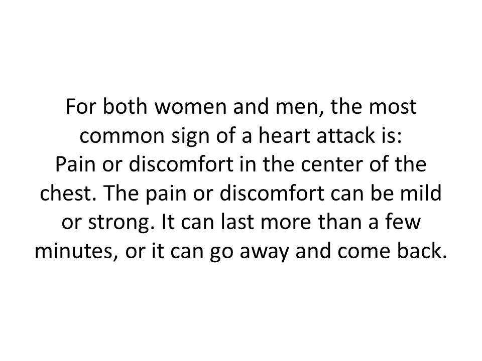 For both women and men, the most common sign of a heart attack is: Pain or discomfort in the center of the chest.