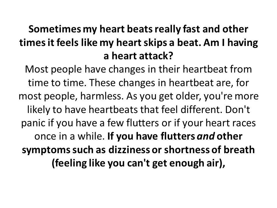 Sometimes my heart beats really fast and other times it feels like my heart skips a beat.