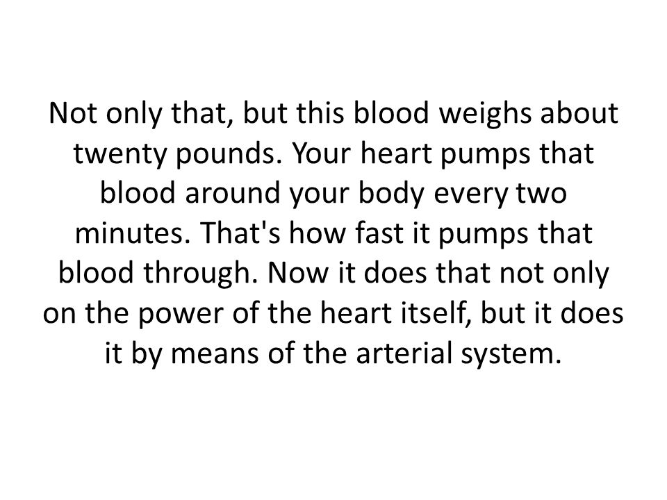 Not only that, but this blood weighs about twenty pounds