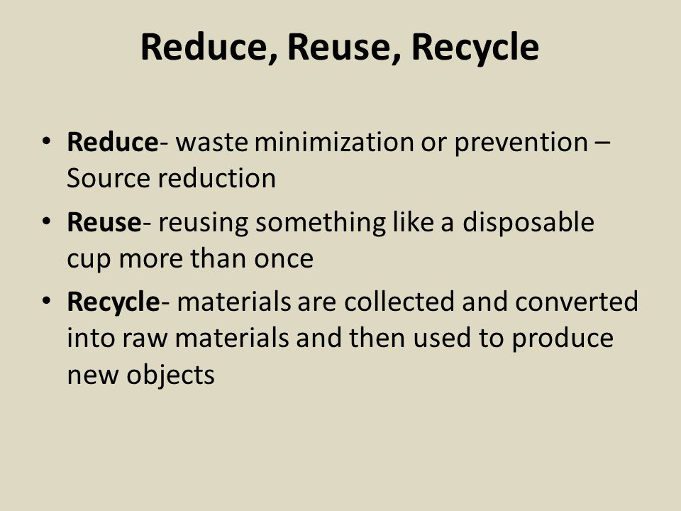 Reduce, Reuse, Recycle Reduce- waste minimization or prevention – Source reduction. Reuse- reusing something like a disposable cup more than once.