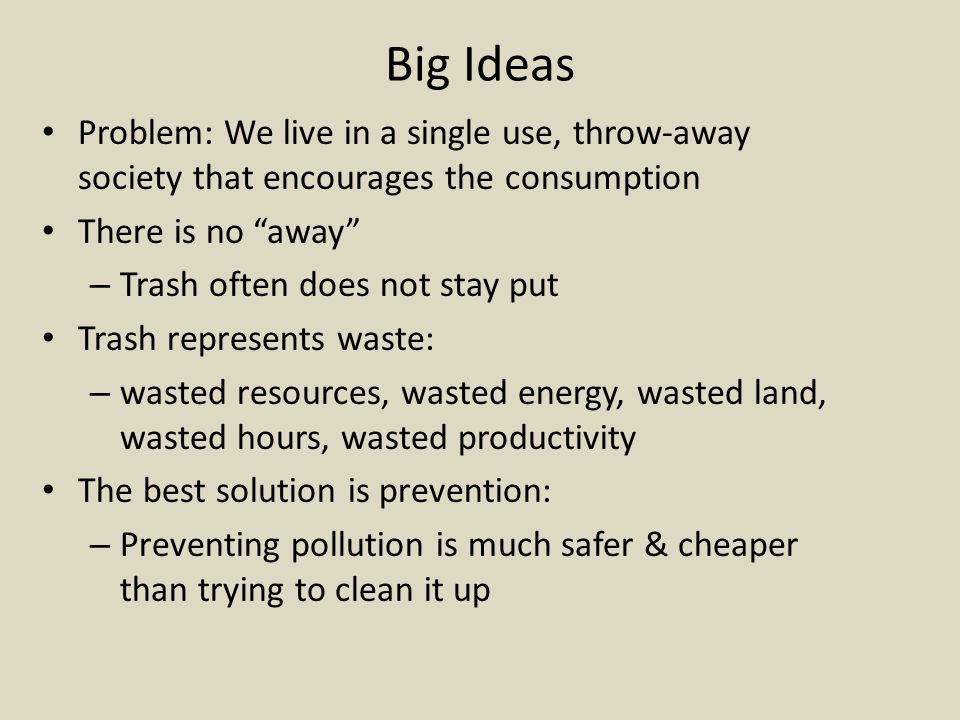 Big Ideas Problem: We live in a single use, throw-away society that encourages the consumption. There is no away