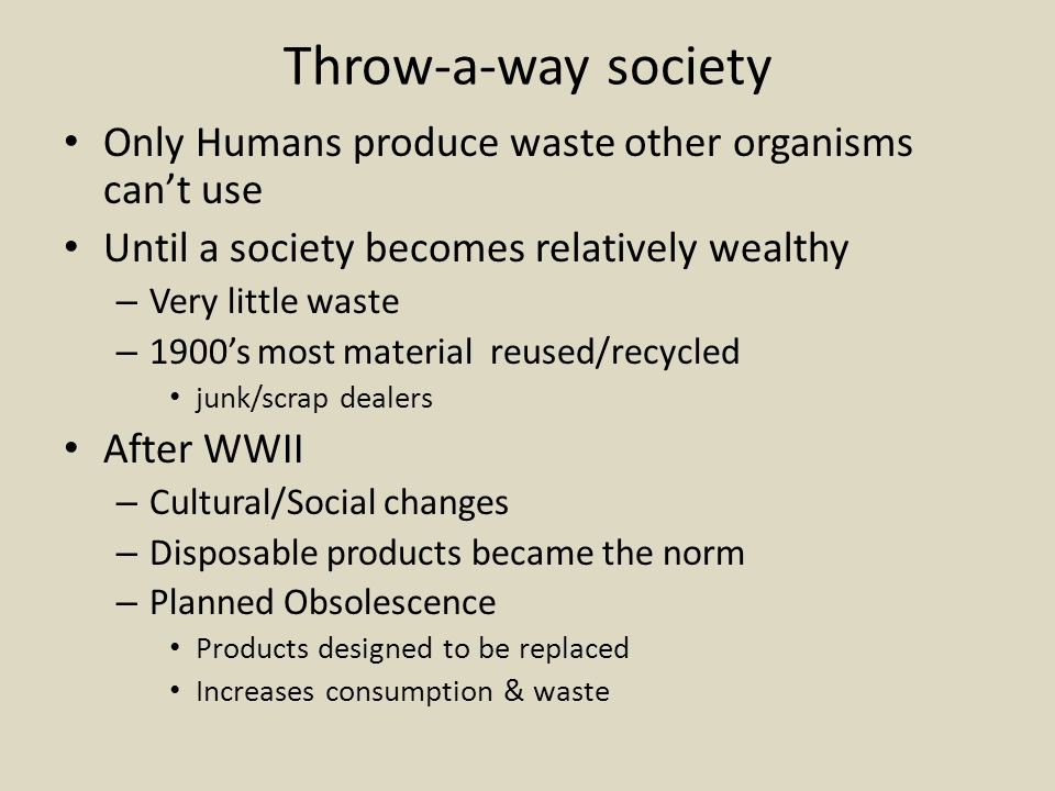 Throw-a-way society Only Humans produce waste other organisms can't use. Until a society becomes relatively wealthy.