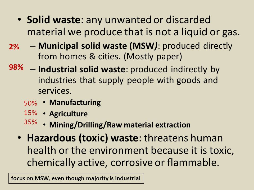 Solid waste: any unwanted or discarded material we produce that is not a liquid or gas.