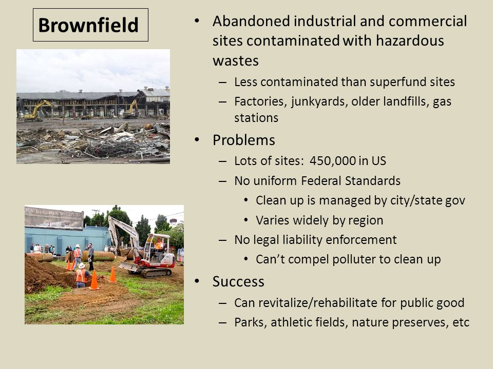 Brownfield Abandoned industrial and commercial sites contaminated with hazardous wastes. Less contaminated than superfund sites.