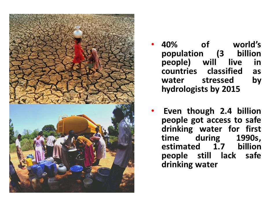 http://www.iucn.org 40% of world's population (3 billion people) will live in countries classified as water stressed by hydrologists by 2015.