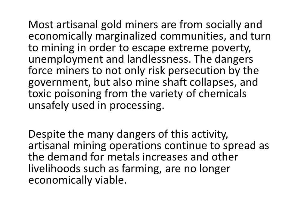 Most artisanal gold miners are from socially and economically marginalized communities, and turn to mining in order to escape extreme poverty, unemployment and landlessness.
