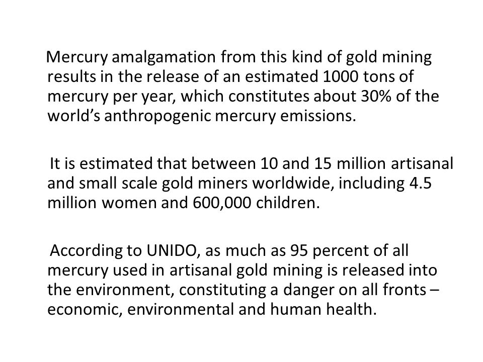 Mercury amalgamation from this kind of gold mining results in the release of an estimated 1000 tons of mercury per year, which constitutes about 30% of the world's anthropogenic mercury emissions.
