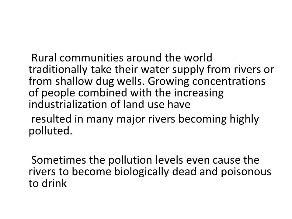 Rural communities around the world traditionally take their water supply from rivers or from shallow dug wells. Growing concentrations of people combined with the increasing industrialization of land use have