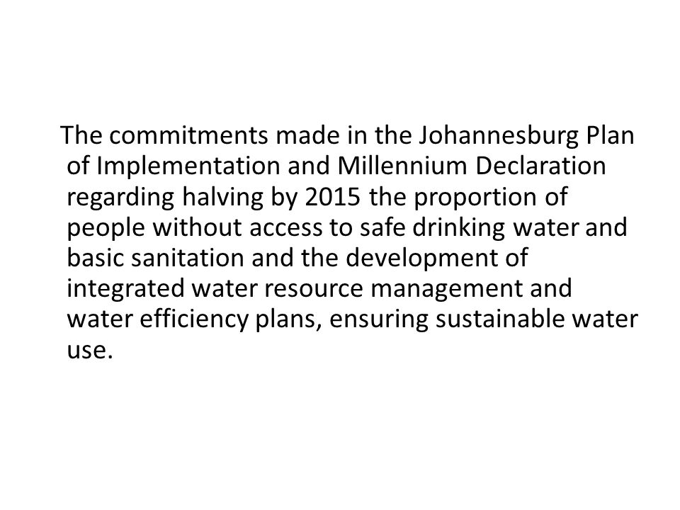 The commitments made in the Johannesburg Plan of Implementation and Millennium Declaration regarding halving by 2015 the proportion of people without access to safe drinking water and basic sanitation and the development of integrated water resource management and water efficiency plans, ensuring sustainable water use.