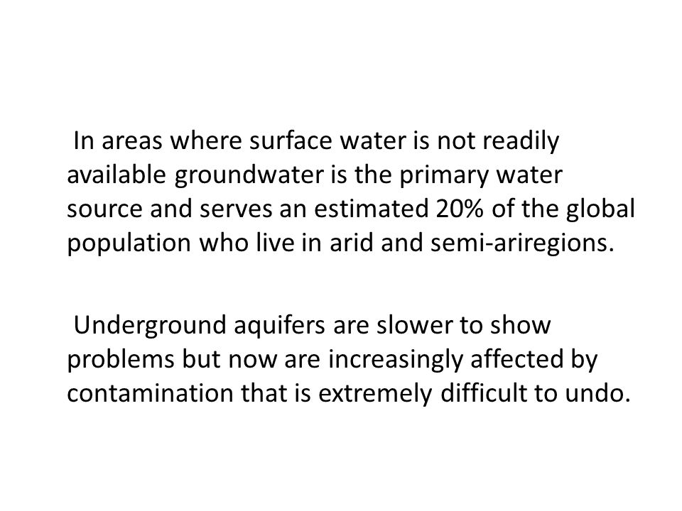 In areas where surface water is not readily available groundwater is the primary water source and serves an estimated 20% of the global population who live in arid and semi-ariregions.