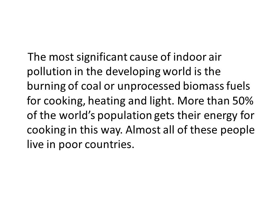 The most significant cause of indoor air pollution in the developing world is the burning of coal or unprocessed biomass fuels for cooking, heating and light.