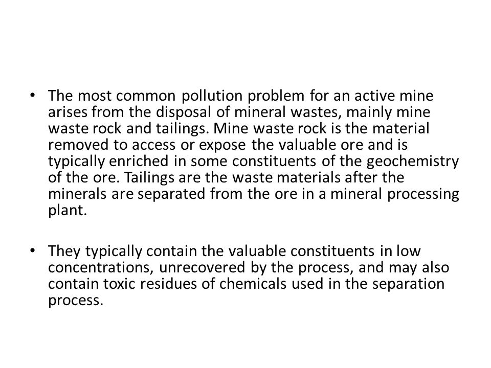 The most common pollution problem for an active mine arises from the disposal of mineral wastes, mainly mine waste rock and tailings. Mine waste rock is the material removed to access or expose the valuable ore and is typically enriched in some constituents of the geochemistry of the ore. Tailings are the waste materials after the minerals are separated from the ore in a mineral processing plant.