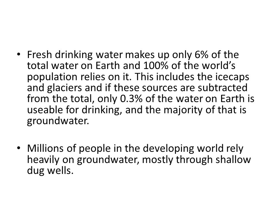 Fresh drinking water makes up only 6% of the total water on Earth and 100% of the world's population relies on it. This includes the icecaps and glaciers and if these sources are subtracted from the total, only 0.3% of the water on Earth is useable for drinking, and the majority of that is groundwater.