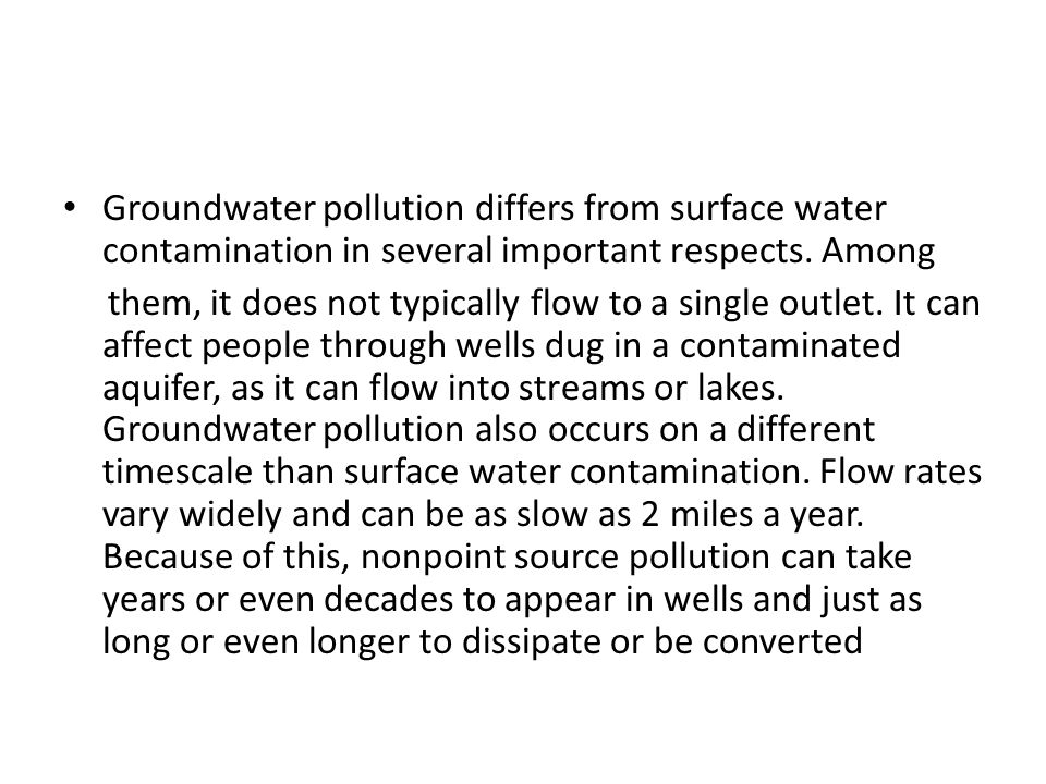 Groundwater pollution differs from surface water contamination in several important respects. Among