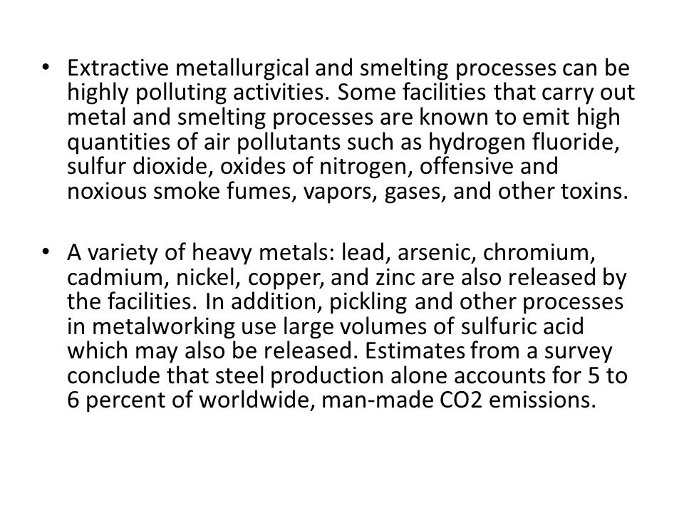 Extractive metallurgical and smelting processes can be highly polluting activities. Some facilities that carry out metal and smelting processes are known to emit high quantities of air pollutants such as hydrogen fluoride, sulfur dioxide, oxides of nitrogen, offensive and noxious smoke fumes, vapors, gases, and other toxins.