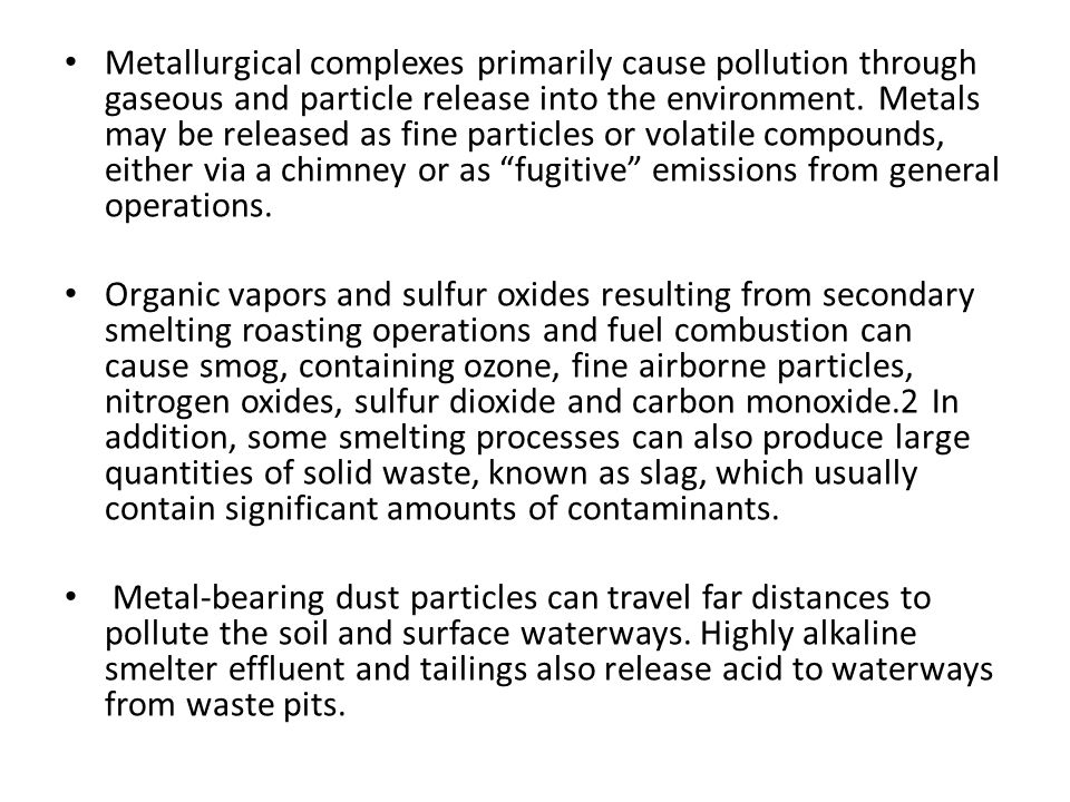 Metallurgical complexes primarily cause pollution through gaseous and particle release into the environment. Metals may be released as fine particles or volatile compounds, either via a chimney or as fugitive emissions from general operations.