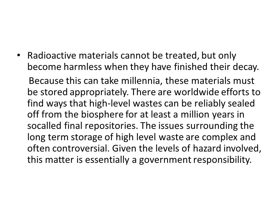 Radioactive materials cannot be treated, but only become harmless when they have finished their decay.