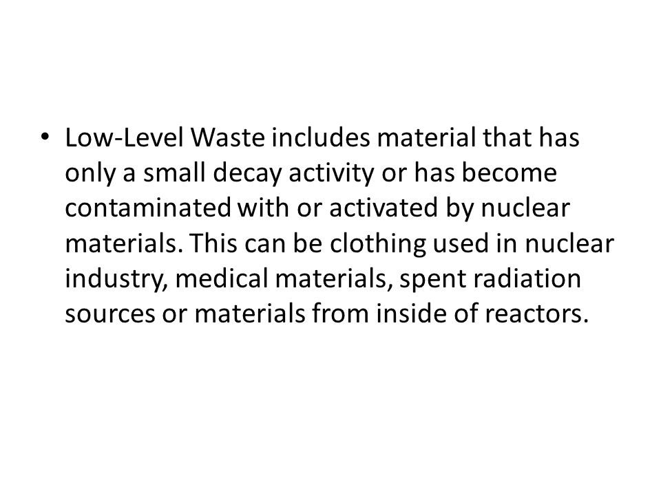 Low-Level Waste includes material that has only a small decay activity or has become contaminated with or activated by nuclear materials.