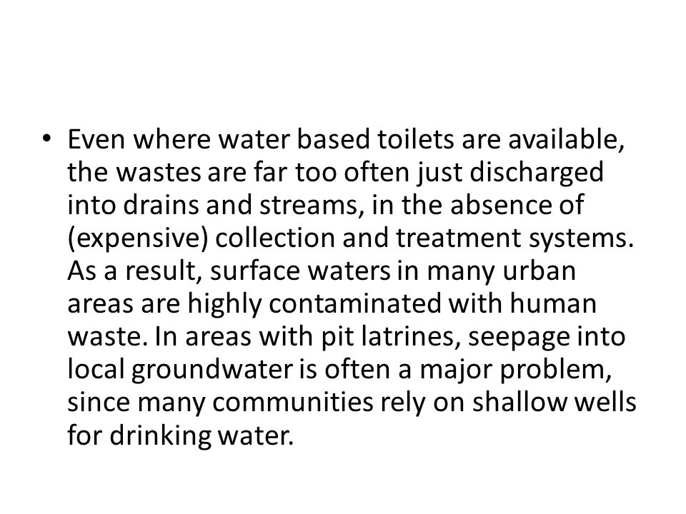 Even where water based toilets are available, the wastes are far too often just discharged into drains and streams, in the absence of (expensive) collection and treatment systems.