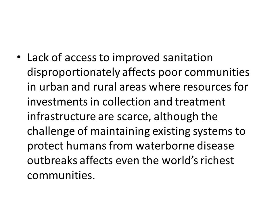 Lack of access to improved sanitation disproportionately affects poor communities in urban and rural areas where resources for investments in collection and treatment infrastructure are scarce, although the challenge of maintaining existing systems to protect humans from waterborne disease outbreaks affects even the world's richest communities.