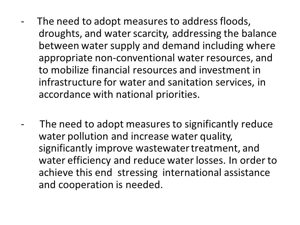 - The need to adopt measures to address floods, droughts, and water scarcity, addressing the balance between water supply and demand including where appropriate non-conventional water resources, and to mobilize financial resources and investment in infrastructure for water and sanitation services, in accordance with national priorities.