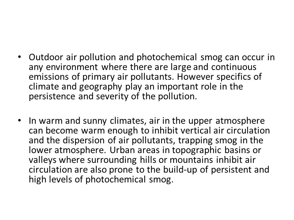 Outdoor air pollution and photochemical smog can occur in any environment where there are large and continuous emissions of primary air pollutants. However specifics of climate and geography play an important role in the persistence and severity of the pollution.
